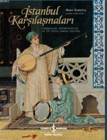 İstanbul Karşılaşmaları (Ciltli); Osmanlılar, Oryantalistler ve 19. Yüzyıl Görsel Kültürü