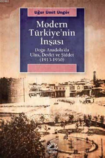 Modern Türkiye'nin İnşaası; Doğu Anadolu'da Ulus, Devlet ve Şiddet (1913-1950)