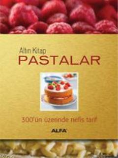 Altın Kitap Pastalar (Ciltli); 300'ün Üzerinde Nefis Tarif