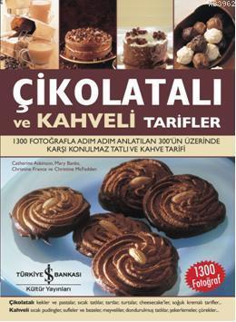 Çikolatalı ve Kahveli Tarifler; 1300 Fotoğrafla Adım Adım Anlatılan 300'ün Üzerinde Karşı Konulmaz Tatlı ve Kahve Tarifi