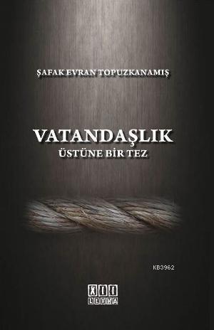 Vatandaşlık Üstüne Bir Tez; Türk Hukukunda Anayasal Gelişmeler Işığında Vatandaşlık