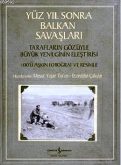 Yüz Yıl Sonra Balkan Savaşları; Tarafların Gözüyle Yenilginin Eleştirisi - 100'ü Aşkın Fotoğraf ve Resimle