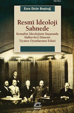 Resmi İdeoloji Sahnede; Kemalist İdeolojinin İnşasında Halkevleri Dönemi Tiyatro Oyunlarının Etkisi