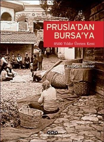 Prusia'dan Bursa'ya (Ciltli); 8500 Yıldır Üreten Kent: Bursa