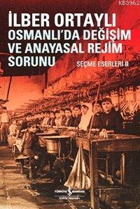 Osmanlıda Değişim ve Anayasal Değişim Sorunu; Seçme Eserleri II