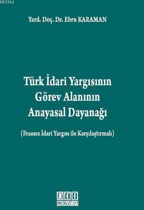 Türk İdari Yargısının Görev Alanının Anayasal Dayanağı; Fransız İdari Yargısı ile Karşılaştırmalı