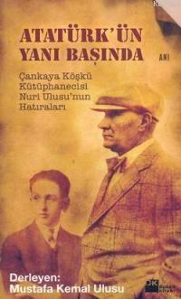 Atatürk'ün Yanı Başında; Çankaya Köşkü Kütüphanecisi Nuri Ulusu'nun Hatıraları