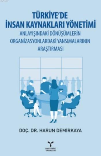 Türkiye'de İnsan Kaynakları Yönetimi; Anlayışındaki Dönüşümlerin Organizasyonlardaki Yansımalarının Araştırması