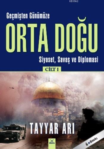 Geçmişten Günümüze Orta Doğu - Cilt: 1; Siyaset, Savaş ve Diplomasi