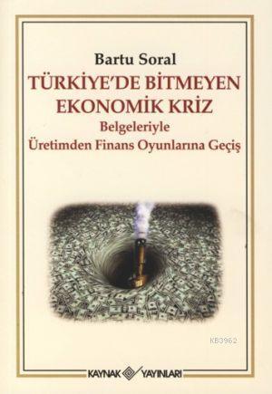 Türkiye'de Bitmeyen Ekonomik Kriz; Belgeleriyle Üretimden Finans Oyunlarına Geçiş