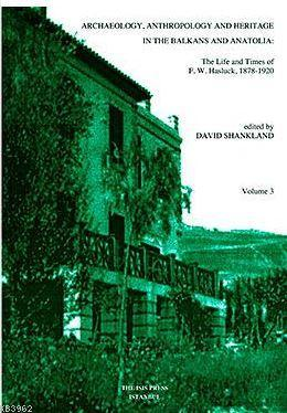 Archaeology, Anthropology And Heritage In The Balkans And Anatolia: The Life and times of f.w. Haslu