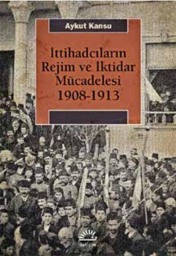 İttihadcıların Rejim ve İktidar Mücadelesi 1908-1913