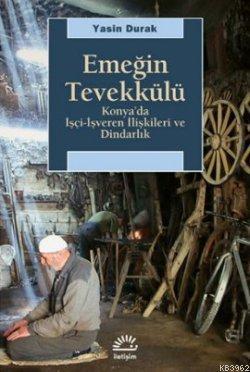 Emeğin Tevekkülü; Konya'da İşçi-İşveren İlişkileri ve Dindarlık