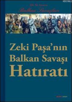 Zeki Paşanın Balkan Savaşı Hatıratı; 100. Yıl Anısına  Balkan Savaşları
