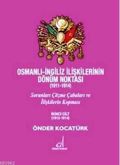 Osmanlı - İngiliz İlişkilerinin Dönüm Noktası (1911 - 1914) Cilt 2; Sorunları Çözme Çabaları ve İlişkilerin Kopması