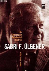 Sabri F. Ülgener; Bir İktisatçının Entellektüel Portresi