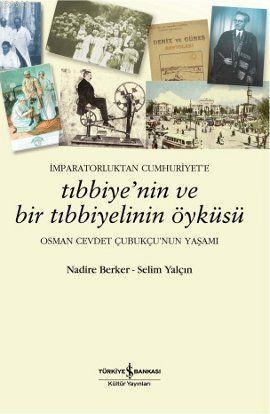 İmparatorluktan Cumhuriyet'e Tıbbiye'nin ve Bir Tıbbiyelinin Öyküsü; Osman Cevdet Çubukçu'nun Yaşamı