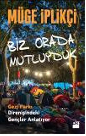 Biz Orada Mutluyduk; Gezi Parkı Direnişindeki Gençler Anlatıyor...