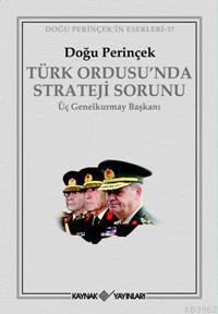 Türk Ordusu´nda Strateji Sorunu; Üç Genelkurmay Başkanı