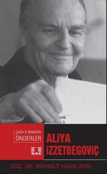 Aliya İzzetbegoviç; Çağa İz Bırakan Önderler