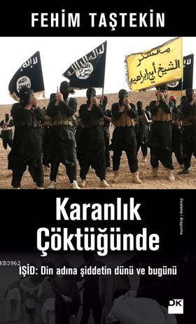 Karanlık Çöktüğünde; IŞİD: Din Adına Şiddetin Dünü ve Bugünü