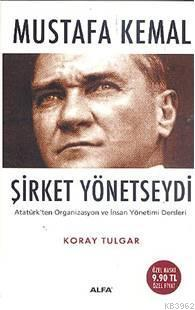 Mustafa Kemal Şirket Yönetseydi; Atatürk'ün Organizasyon ve İnsan Yönetimi Dersleri