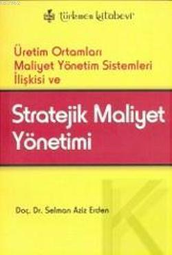 Stratejik Maliyet Yönetimi; Üretim Ortamları Maliyet Yönetim Sistemleri İlişkisi ve