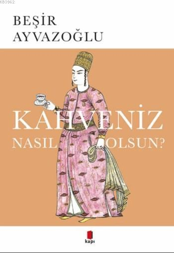 Kahveniz Nasıl Olsun?; Türk Kahvesinin Kültür Tarihi
