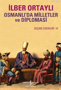 Osmanlı'da Milletler ve Diplomasi; Seçme Eserler III
