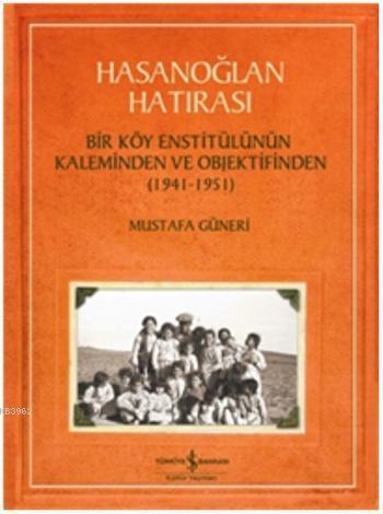 Hasanoğlan Hatırası; Bir Köy Enstitülünün Kaleminden ve Objektifinden (1941 - 1951)