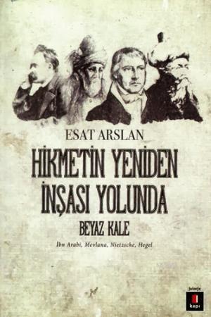 Hikmetin Yeniden İnşası Yolunda Beyaz Kale; İbn Arabi, Mevlana, Nietzsche, Hegel