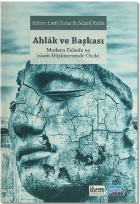 Ahlak ve Başkası; Modern Felsefe ve İslam Düşüncesinde Öteki