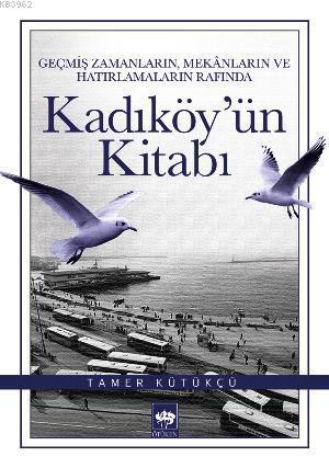 Kadıköy'ün Kitabı; Geçmiş Zamanların, Mekânların ve Hatırlamaların Rafında