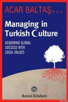 Managing in Turkish Culture; Acquiring Global Success With Local Values