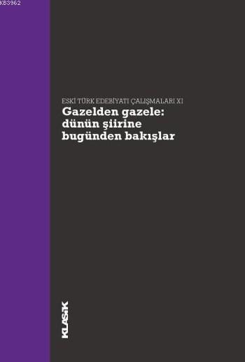 Gazelden Gazele: Dünün Şiirine Bugünden Bakışlar; Eski Türk Edebiyatı Çalışmaları 11