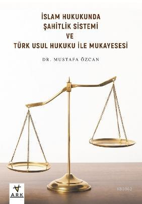 İslam Hukukunda Şahitlik Sistemi ve Türk Usul Hukuku ile Mukayesesi