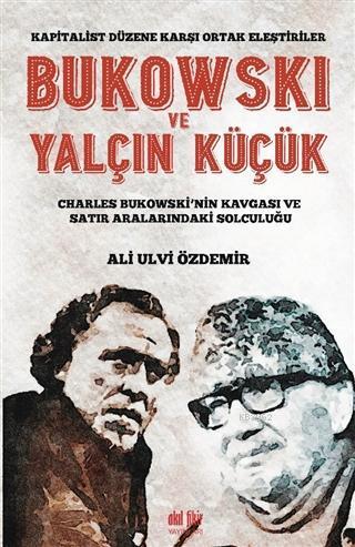 Bukowski ve Yalçın Küçük - Kapitalist Düzene Karşı Ortak Eleştiriler; Charles Bukowski'nin Kavgası ve Satır Aralarındaki Solculuğu