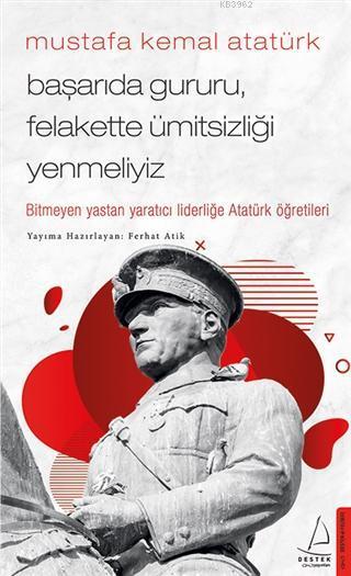 Mustafa Kemal Atatürk - Başarıda Gururu, Felakette Ümitsizliği Yenmeliyiz; Bitmeyen Yastan Yaratıcı Liderliğe Atatürk Öğretileri