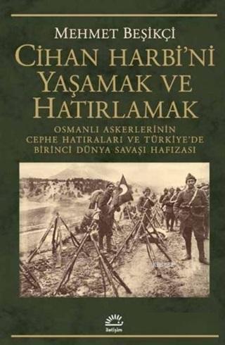 Cihan Harbi'ni Yaşamak ve Hatırlamak Osmanlı Askerlerinin Cephe Hatıraları ve Türkiye'de Birinci Dünya Savaşı Hafızası