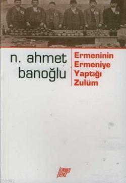 Ermeninin Ermeniye Yaptığı Zulüm