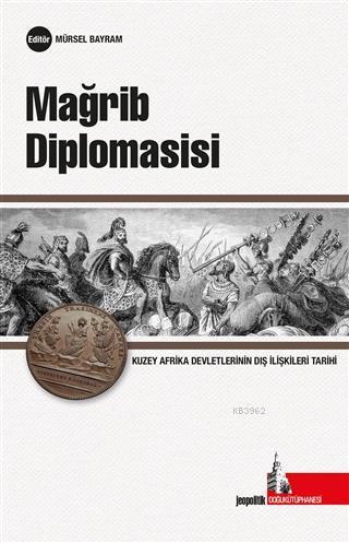 Mağrib Diplomasisi; Kuzey Afrika Devletlerinin Uluslararası İlişkiler Tarihi