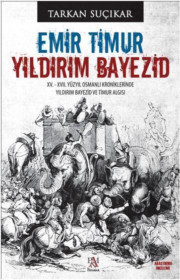 Emir Timur - Yıldırım Bayezid; XV. - XVII. Yüzyıl Osmanlı Kroniklerinde Yıldırım Bayezid ve Timur Algısı