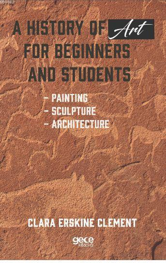 A History of Art For Beginners and Students; Painting - Sculpture - Architecture
