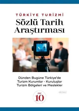 Türkiye Turizmi Sözlü Tarih Araştırması Cilt 10; Dünden Bugüne Türkiye'de Turizm Kuramlar Kuruluşlar Turizm Bölgeleri ve Meslekler