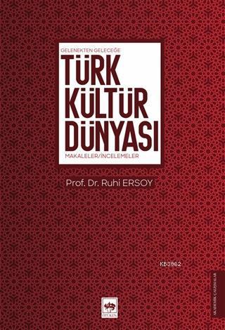 Türk Kültür Dünyası; Gelenekten Geleceğe - Makaleler - İncelemeler