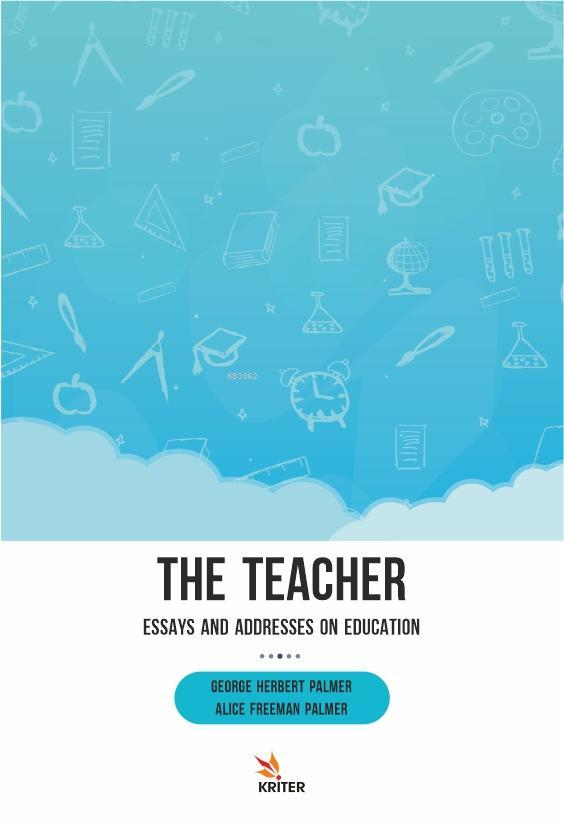 The Teacher: Essays and Addresses on Education
