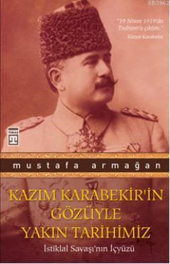 Kazım Karabekir'in Gözüyle Yakın Tarihimiz; İstiklal Savaşı'nın İçyüzü