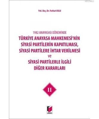 1982 Anayasası Döneminde Türkiye Anayasa Mahkemesi'nin Siyasi Partilerin Kapatılması, Siyasi Partilere İhtar Verilmesi ve Siyasi Partilerle İlgili Diğer Kararla