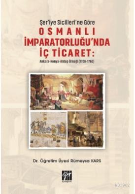 Şer'iye Sicilleri 'ne Göre Osmanlı İmparatorluğu'nda İç Ticaret: Ankara; Konya Antep Örneği (1700-1750)