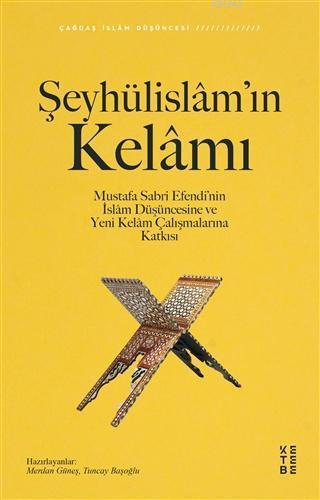 Şeyhülislâm'ın Kelâmı; Mustafa Sabri Efendi'nin İslâm Düşüncesine ve Yeni Kelâm Çalışmalarına Katkısı